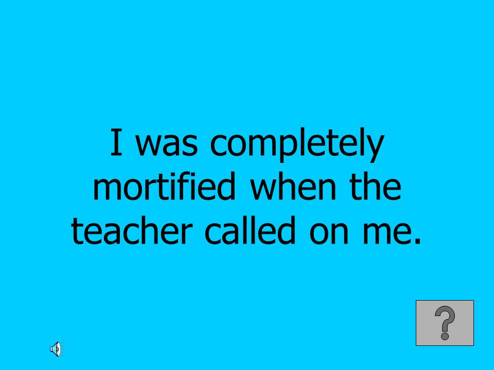 I was completely mortified when the teacher called on me.