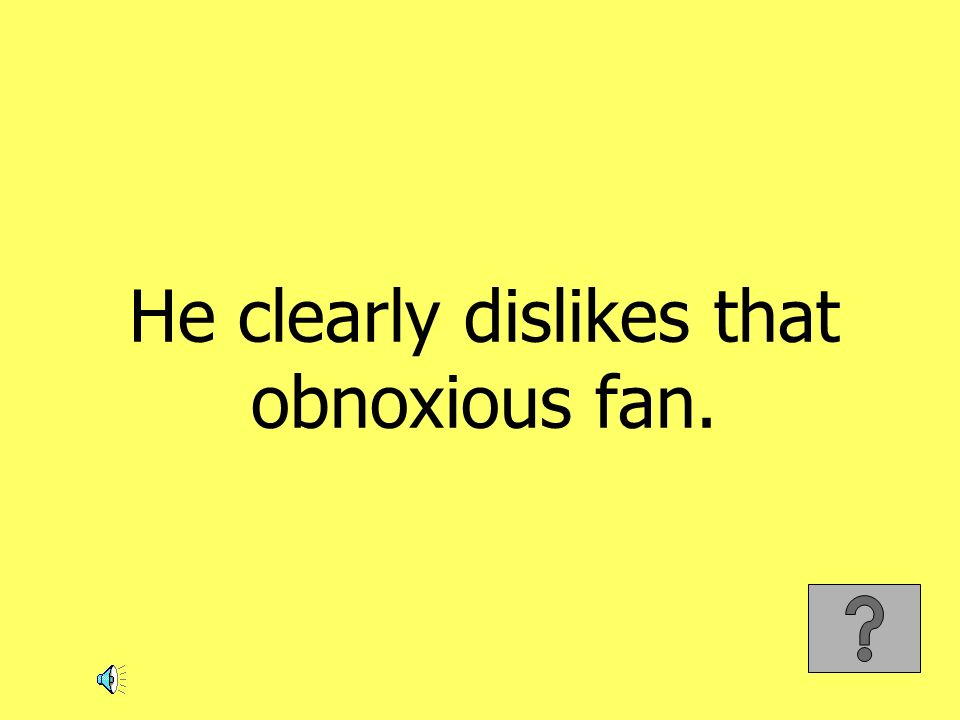 He clearly dislikes that obnoxious fan.