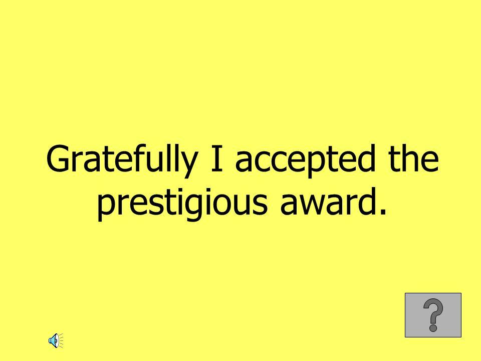 Gratefully I accepted the prestigious award.