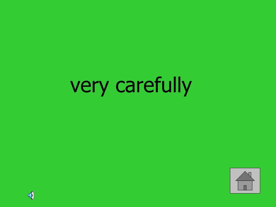 very carefully