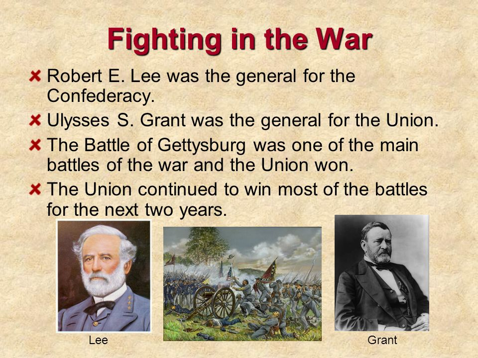 Fighting in the War Robert E. Lee was the general for the Confederacy. Ulysses S. Grant was the general for the Union. The Battle of Gettysburg was on