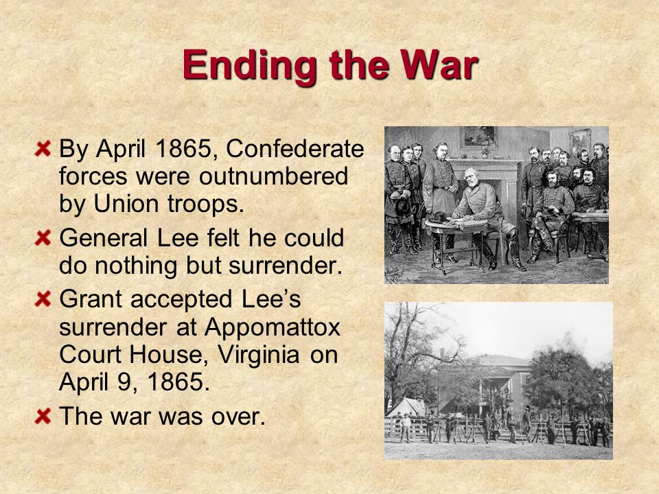Ending the War By April 1865, Confederate forces were outnumbered by Union troops. General Lee felt he could do nothing but surrender. Grant accepted