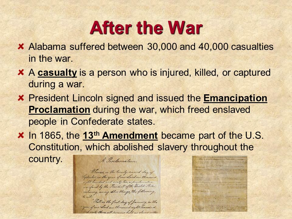 After the War Alabama suffered between 30,000 and 40,000 casualties in the war. A casualty is a person who is injured, killed, or captured during a wa