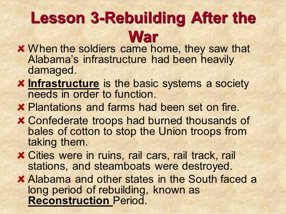 Lesson 3-Rebuilding After the War When the soldiers came home, they saw that Alabamas infrastructure had been heavily damaged. Infrastructure is the b