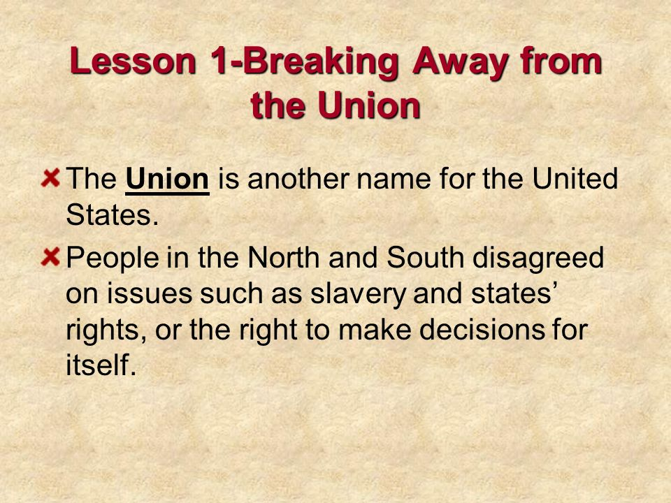 Lesson 1-Breaking Away from the Union The Union is another name for the United States. People in the North and South disagreed on issues such as slave