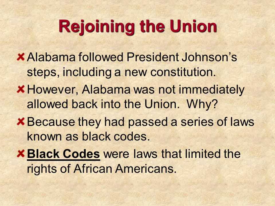 Rejoining the Union Alabama followed President Johnsons steps, including a new constitution. However, Alabama was not immediately allowed back into th