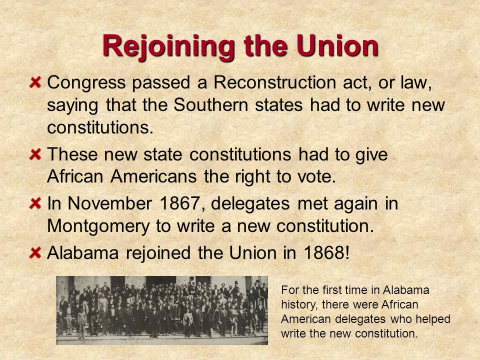 Rejoining the Union Congress passed a Reconstruction act, or law, saying that the Southern states had to write new constitutions. These new state cons