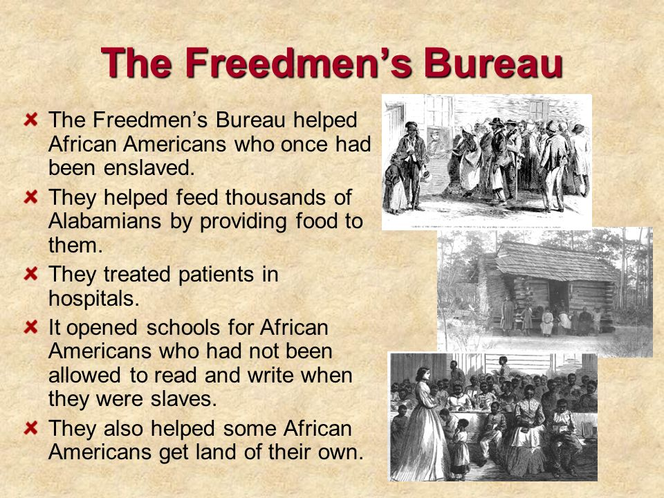The Freedmens Bureau The Freedmens Bureau helped African Americans who once had been enslaved. They helped feed thousands of Alabamians by providing f