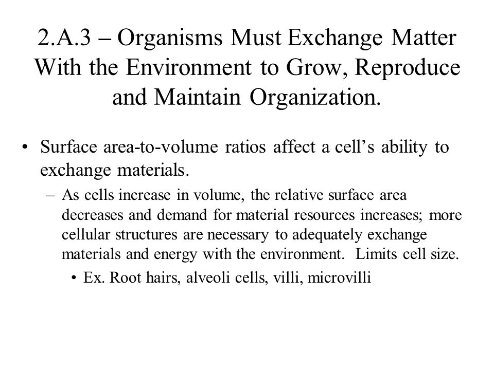 Surface area-to-volume ratios affect a cells ability to exchange materials. –As cells increase in volume, the relative surface area decreases and dema