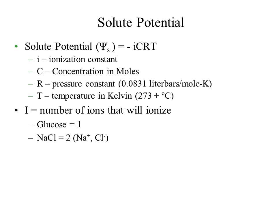 Solute Potential Solute Potential (Ψ s ) = - iCRT –i – ionization constant –C – Concentration in Moles –R – pressure constant (0.0831 literbars/mole-K