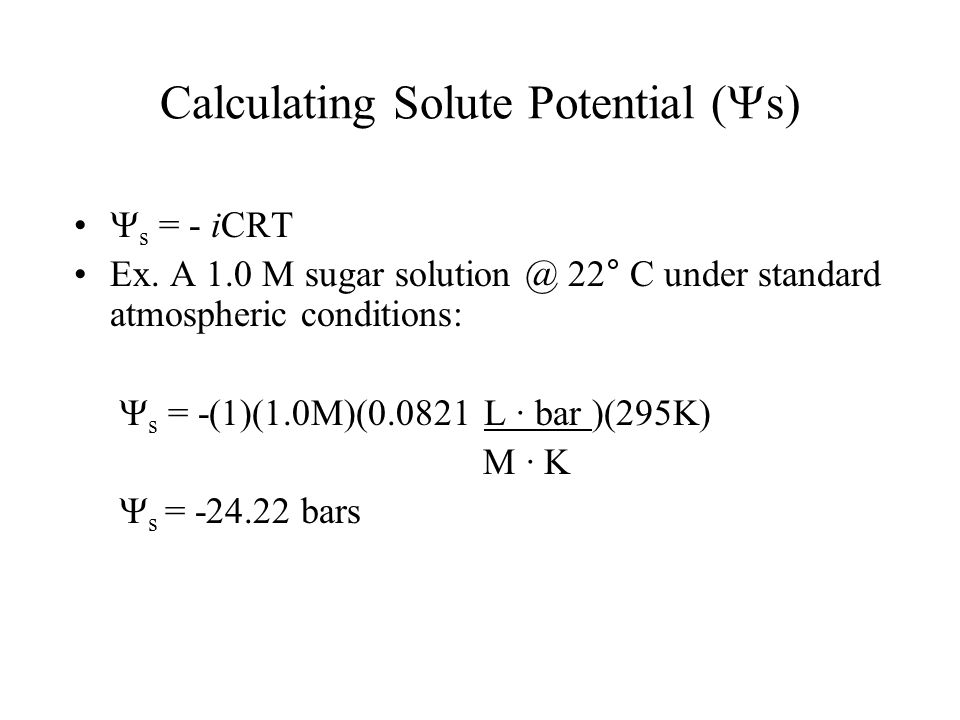Calculating Solute Potential ( s) s = - iCRT Ex. A 1.0 M sugar solution @ 22° C under standard atmospheric conditions: s = -(1)(1.0M)(0.0821 L · bar )