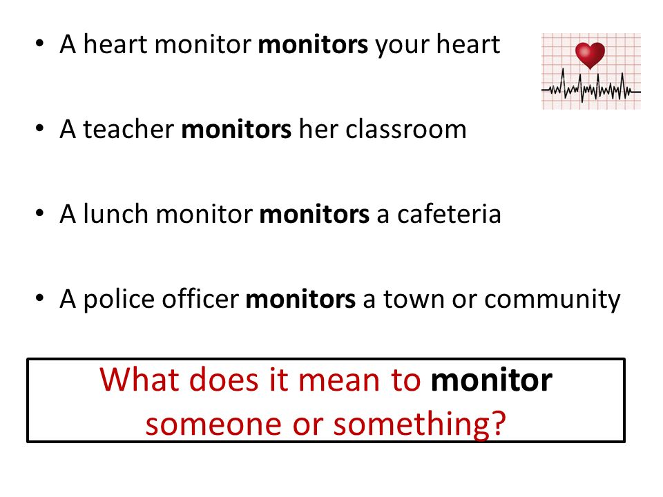 What does it mean to monitor someone or something? A heart monitor monitors your heart A teacher monitors her classroom A lunch monitor monitors a caf