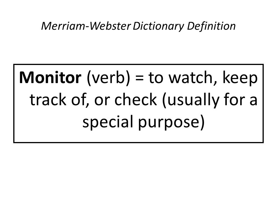 Merriam-Webster Dictionary Definition Monitor (verb) = to watch, keep track of, or check (usually for a special purpose)