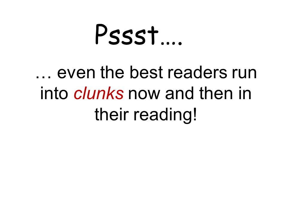 Pssst…. … even the best readers run into clunks now and then in their reading!