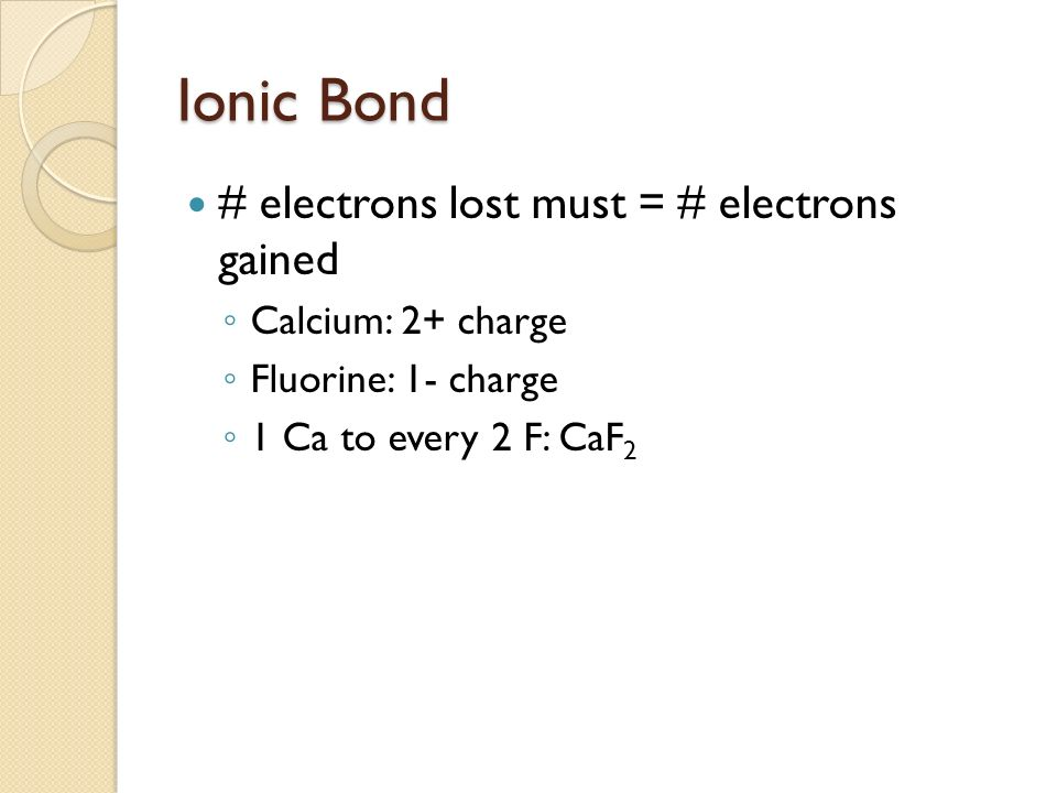 Ionic Bond # electrons lost must = # electrons gained Calcium: 2+ charge Fluorine: 1- charge 1 Ca to every 2 F: CaF 2