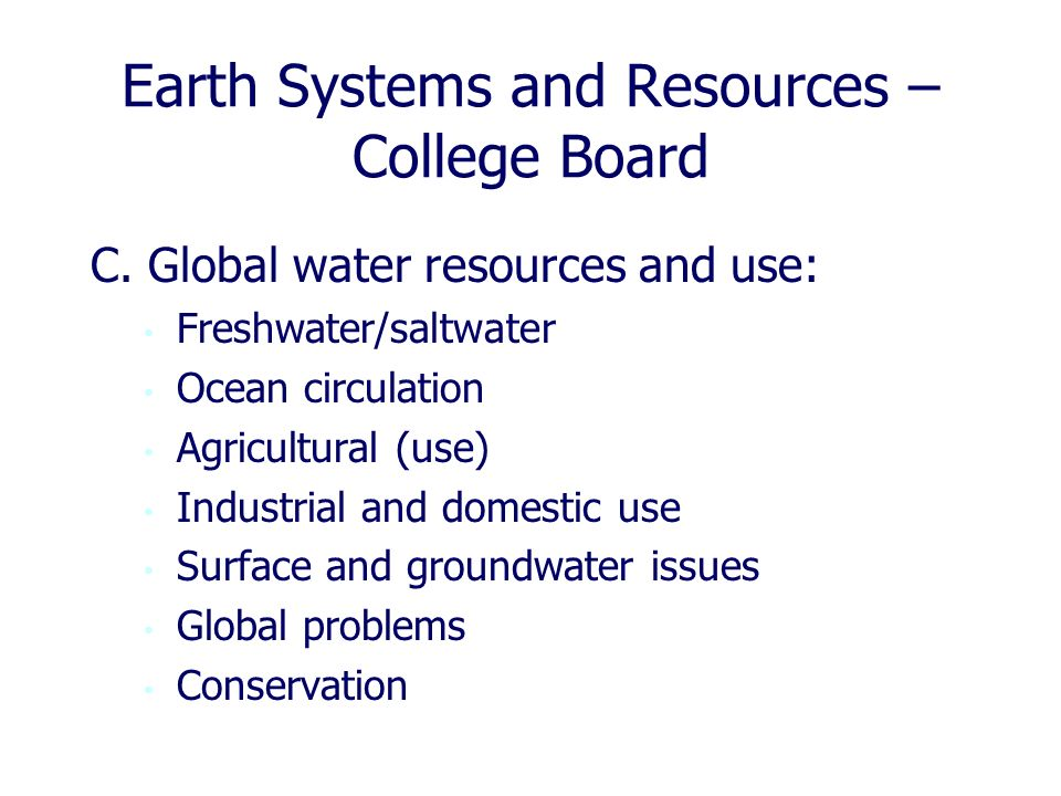 Earth Systems and Resources – College Board C. Global water resources and use: Freshwater/saltwater Ocean circulation Agricultural (use) Industrial an