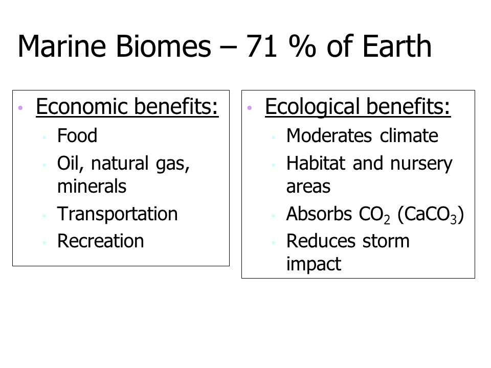 Marine Biomes – 71 % of Earth Economic benefits: Food Oil, natural gas, minerals Transportation Recreation Ecological benefits: Moderates climate Habi