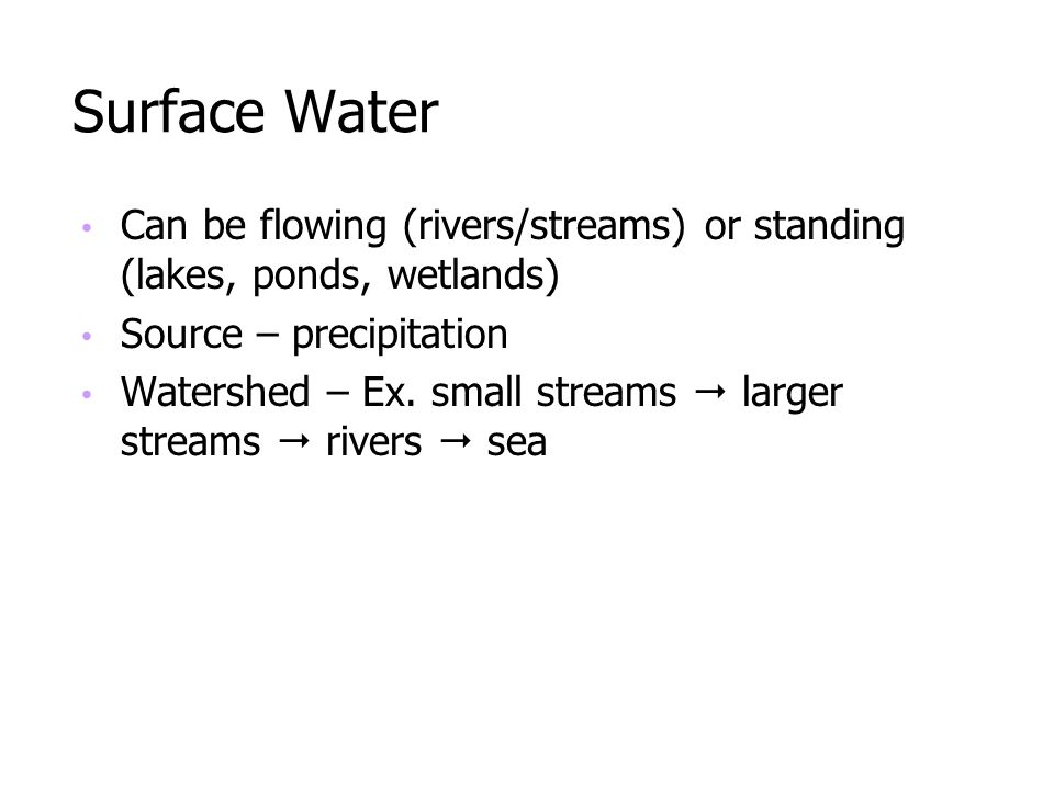Surface Water Can be flowing (rivers/streams) or standing (lakes, ponds, wetlands) Source – precipitation Watershed – Ex. small streams larger streams