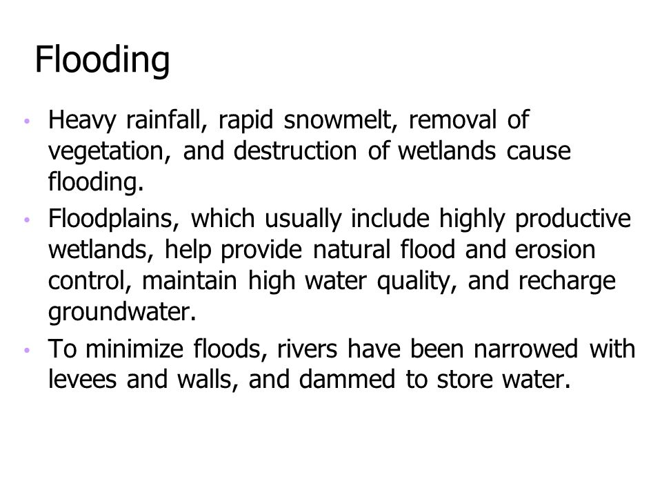 Flooding Heavy rainfall, rapid snowmelt, removal of vegetation, and destruction of wetlands cause flooding. Floodplains, which usually include highly