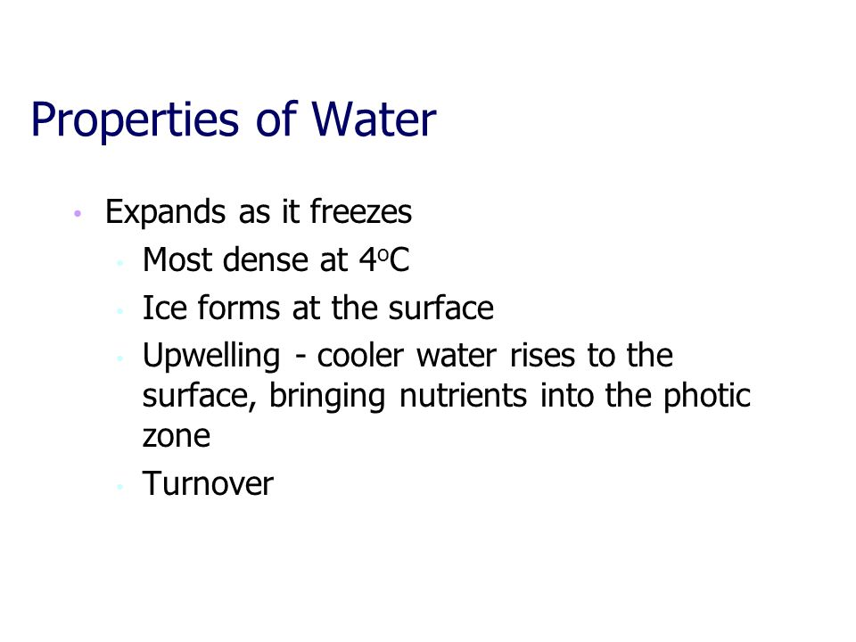 Properties of Water Expands as it freezes Most dense at 4 o C Ice forms at the surface Upwelling - cooler water rises to the surface, bringing nutrien