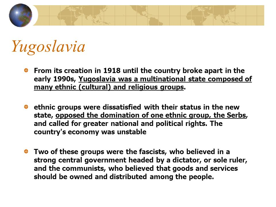 Yugoslavia From its creation in 1918 until the country broke apart in the early 1990s, Yugoslavia was a multinational state composed of many ethnic (cultural) and religious groups.