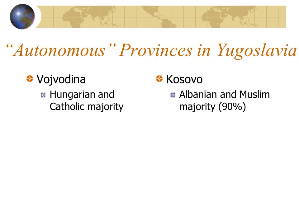 Autonomous Provinces in Yugoslavia Vojvodina Hungarian and Catholic majority Kosovo Albanian and Muslim majority (90%)