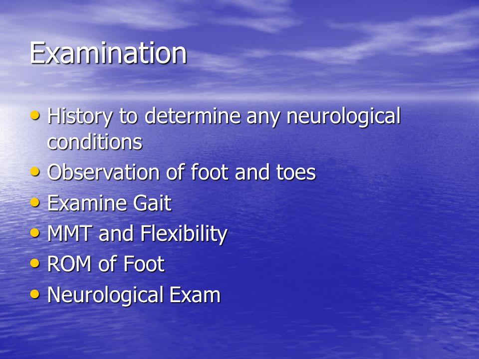 Examination History to determine any neurological conditions History to determine any neurological conditions Observation of foot and toes Observation of foot and toes Examine Gait Examine Gait MMT and Flexibility MMT and Flexibility ROM of Foot ROM of Foot Neurological Exam Neurological Exam