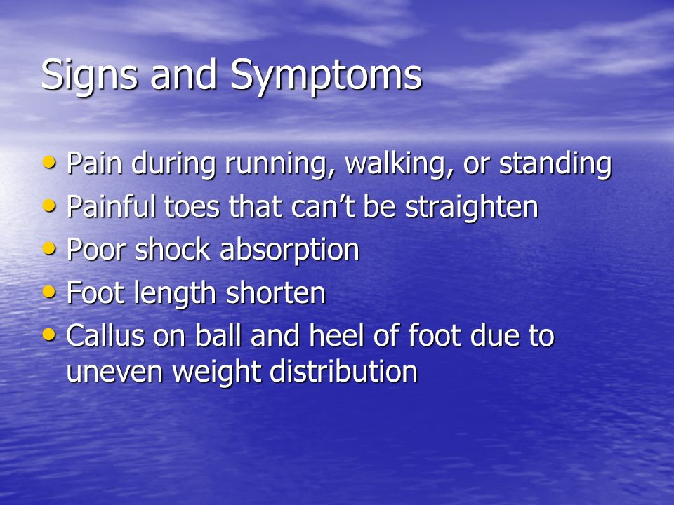 Signs and Symptoms Pain during running, walking, or standing Pain during running, walking, or standing Painful toes that cant be straighten Painful toes that cant be straighten Poor shock absorption Poor shock absorption Foot length shorten Foot length shorten Callus on ball and heel of foot due to uneven weight distribution Callus on ball and heel of foot due to uneven weight distribution