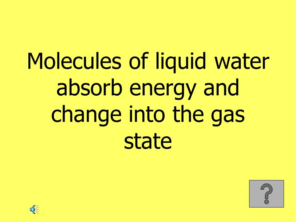 Molecules of liquid water absorb energy and change into the gas state