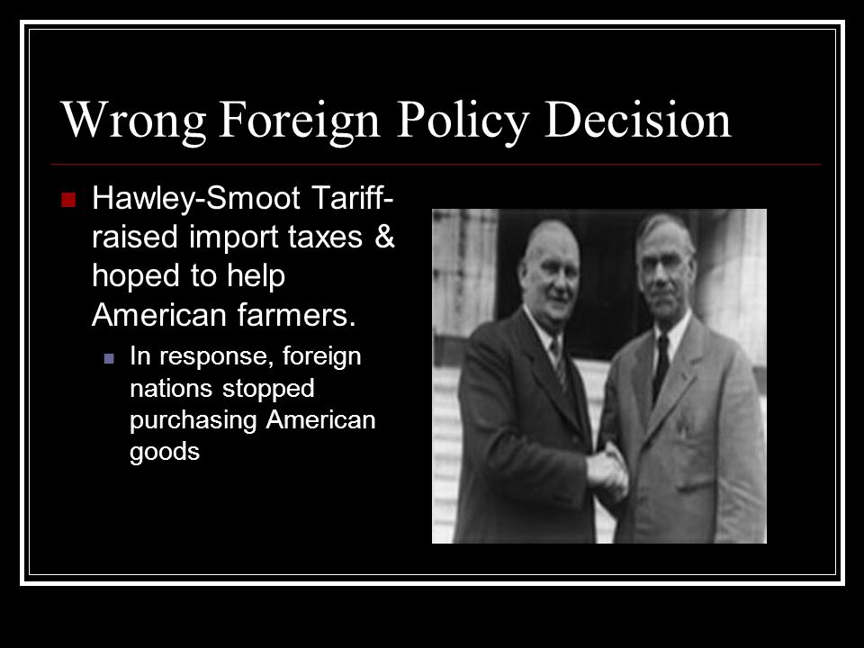 Wrong Foreign Policy Decision Hawley-Smoot Tariff- raised import taxes & hoped to help American farmers. In response, foreign nations stopped purchasi