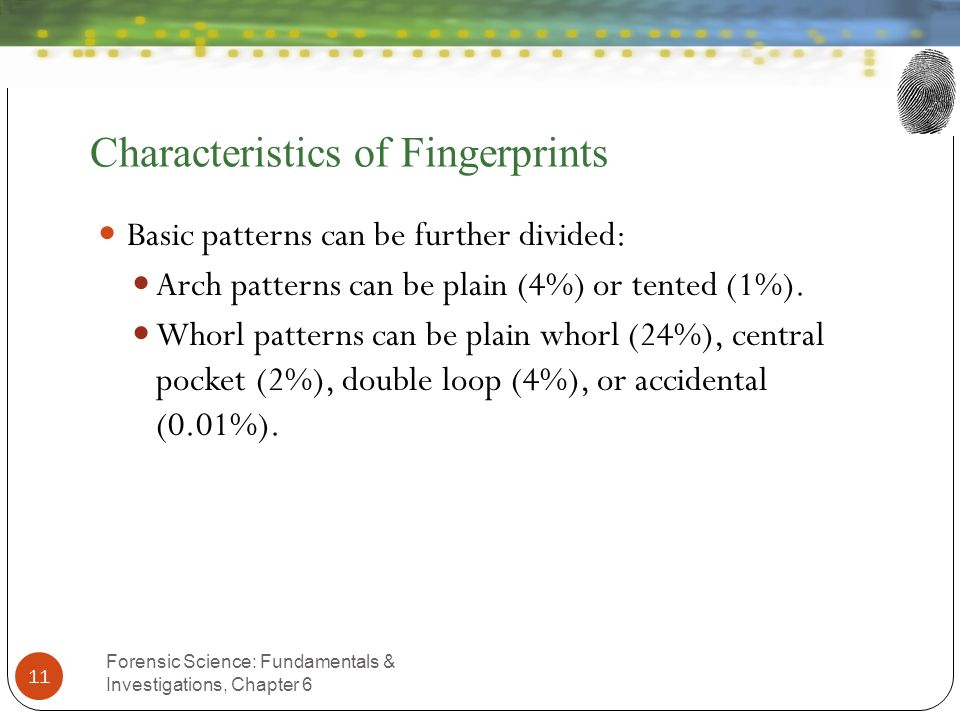 Characteristics of Fingerprints Forensic Science: Fundamentals & Investigations, Chapter 6 11 Basic patterns can be further divided: Arch patterns can