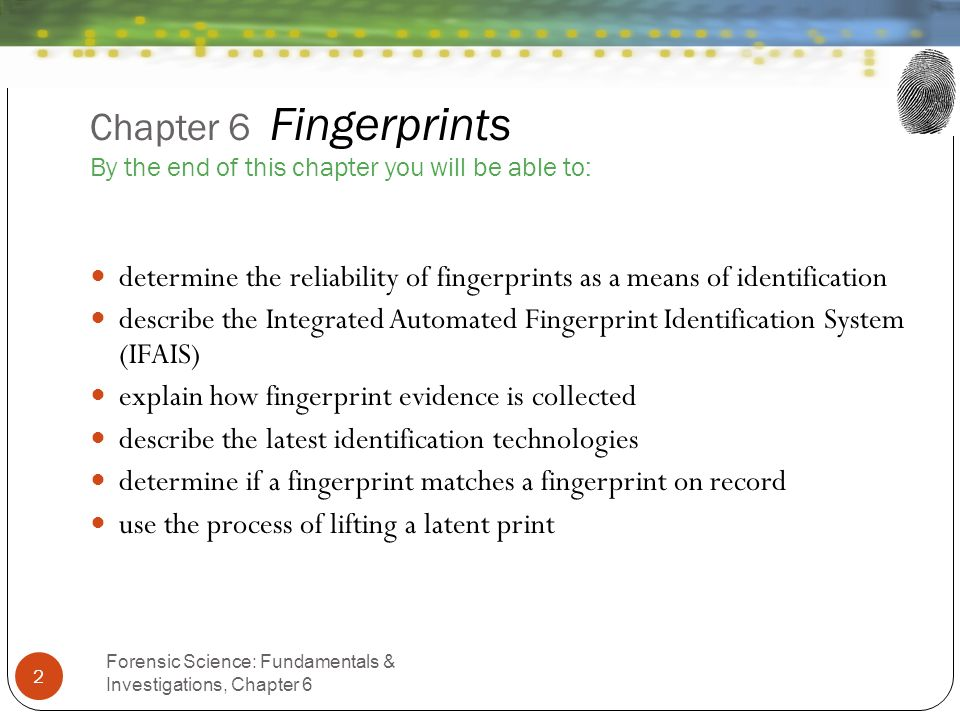 Chapter 6 Fingerprints By the end of this chapter you will be able to: Forensic Science: Fundamentals & Investigations, Chapter 6 2 determine the reli