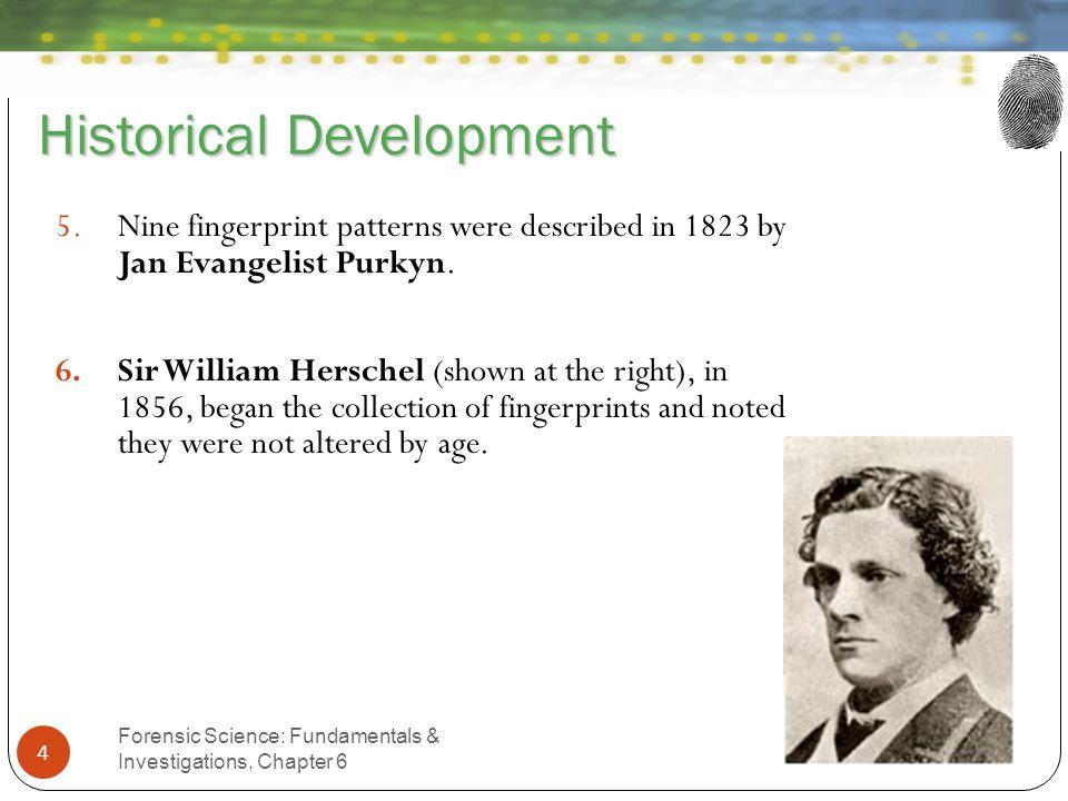 Historical Development Forensic Science: Fundamentals & Investigations, Chapter 6 4 5.Nine fingerprint patterns were described in 1823 by Jan Evangeli
