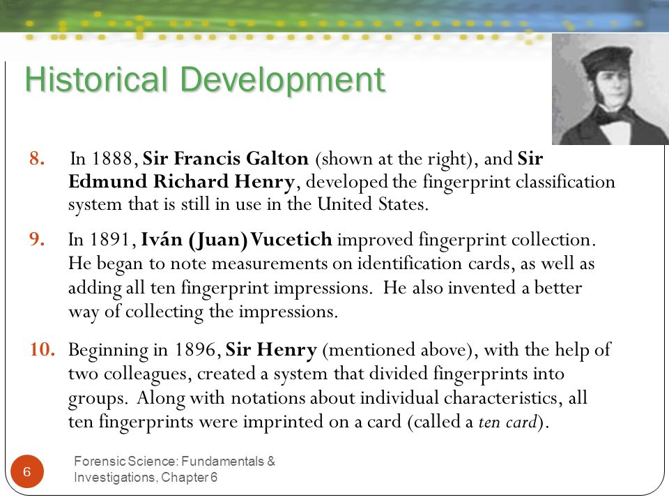 Historical Development Forensic Science: Fundamentals & Investigations, Chapter 6 6 8. In 1888, Sir Francis Galton (shown at the right), and Sir Edmun