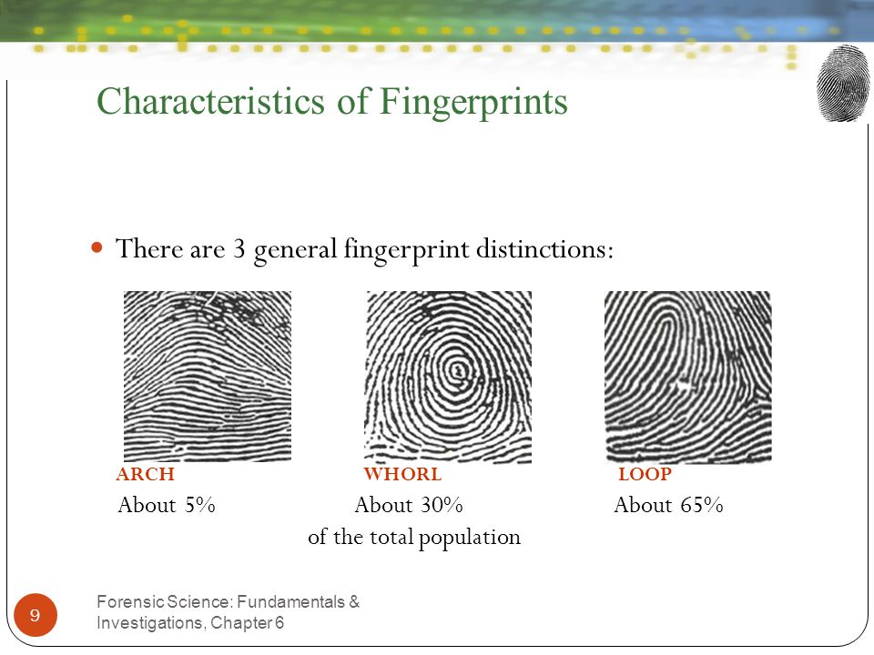Characteristics of Fingerprints Forensic Science: Fundamentals & Investigations, Chapter 6 9 There are 3 general fingerprint distinctions: ARCH WHORL