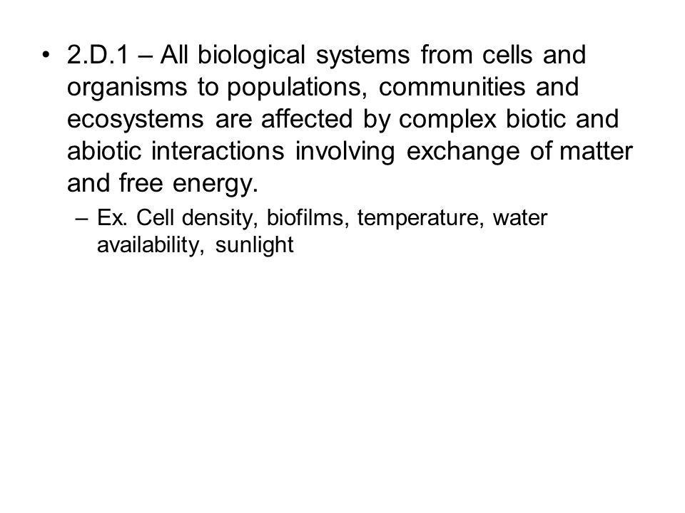 2.D.1 – All biological systems from cells and organisms to populations, communities and ecosystems are affected by complex biotic and abiotic interact