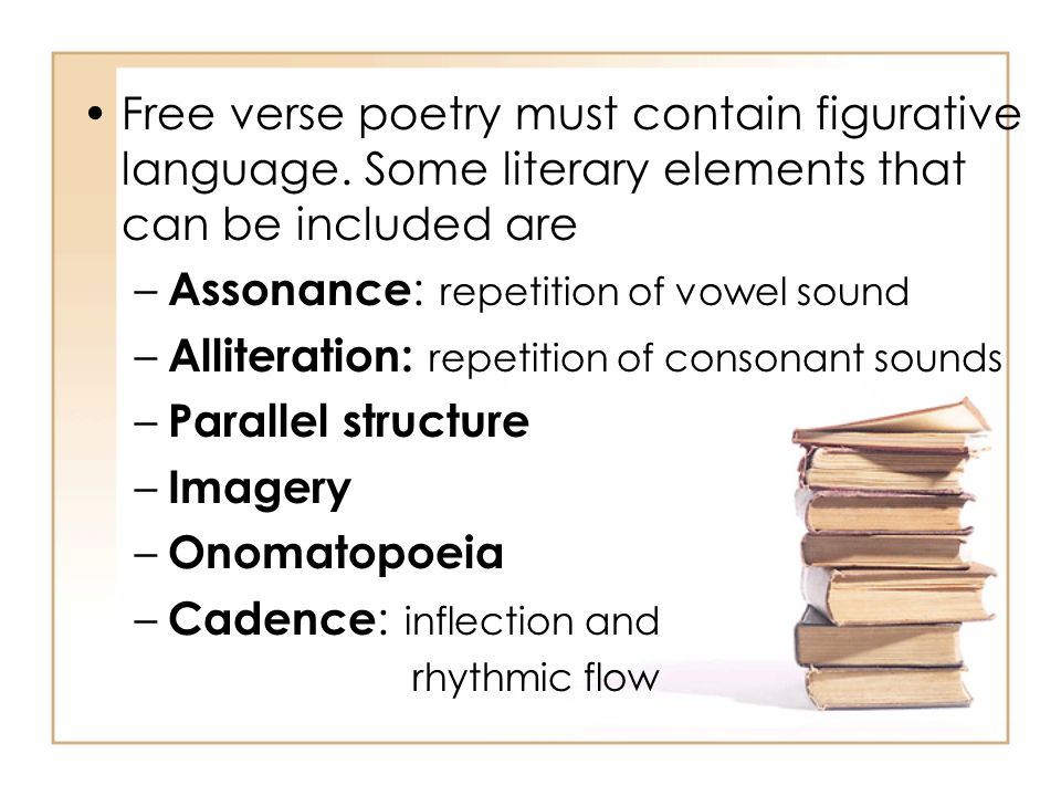 Free verse poetry must contain figurative language. Some literary elements that can be included are – Assonance : repetition of vowel sound – Allitera