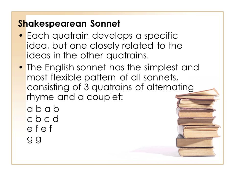 Shakespearean Sonnet Each quatrain develops a specific idea, but one closely related to the ideas in the other quatrains. The English sonnet has the s