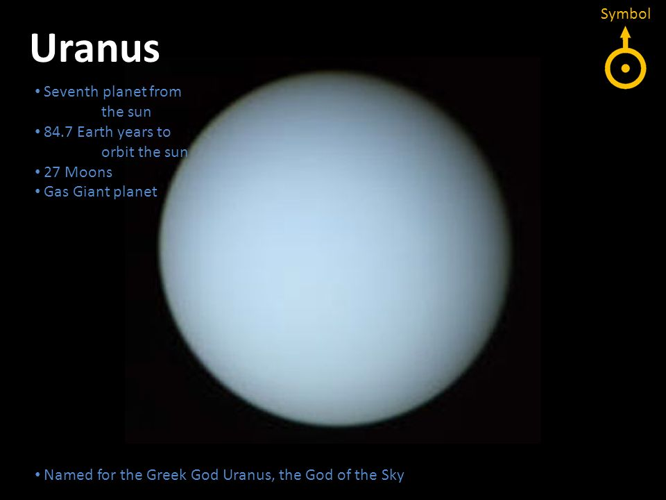 Uranus Seventh planet from the sun 84.7 Earth years to orbit the sun 27 Moons Gas Giant planet Seventh planet from the sun 84.7 Earth years to orbit t
