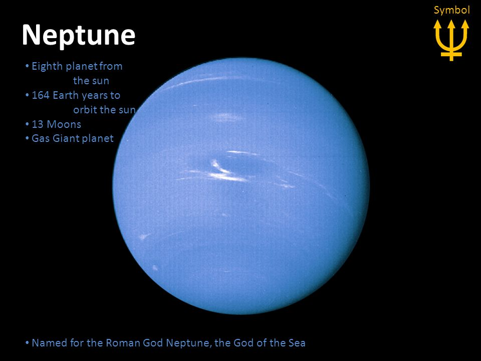 Neptune Eighth planet from the sun 164 Earth years to orbit the sun 13 Moons Gas Giant planet Eighth planet from the sun 164 Earth years to orbit the