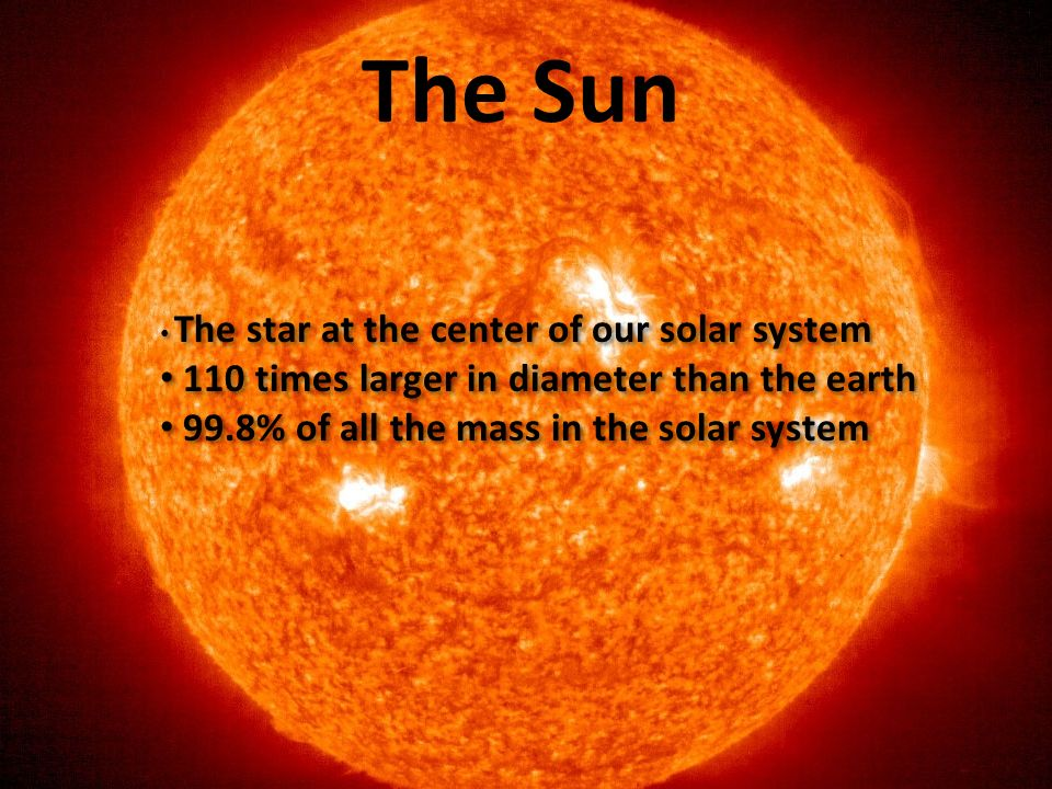 The Sun The star at the center of our solar system 110 times larger in diameter than the earth 99.8% of all the mass in the solar system The star at t