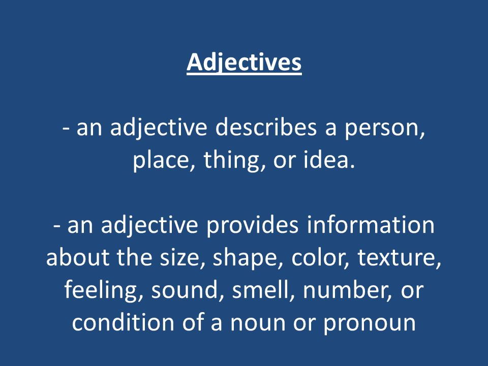 Adjectives - an adjective describes a person, place, thing, or idea. - an adjective provides information about the size, shape, color, texture, feelin