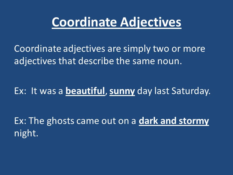 Coordinate Adjectives Coordinate adjectives are simply two or more adjectives that describe the same noun. Ex: It was a beautiful, sunny day last Satu