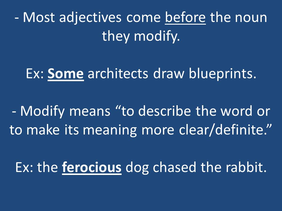 - Most adjectives come before the noun they modify. Ex: Some architects draw blueprints. - Modify means to describe the word or to make its meaning mo