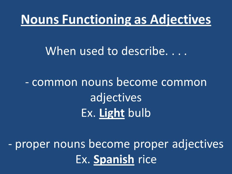 Nouns Functioning as Adjectives When used to describe.... - common nouns become common adjectives Ex. Light bulb - proper nouns become proper adjectiv