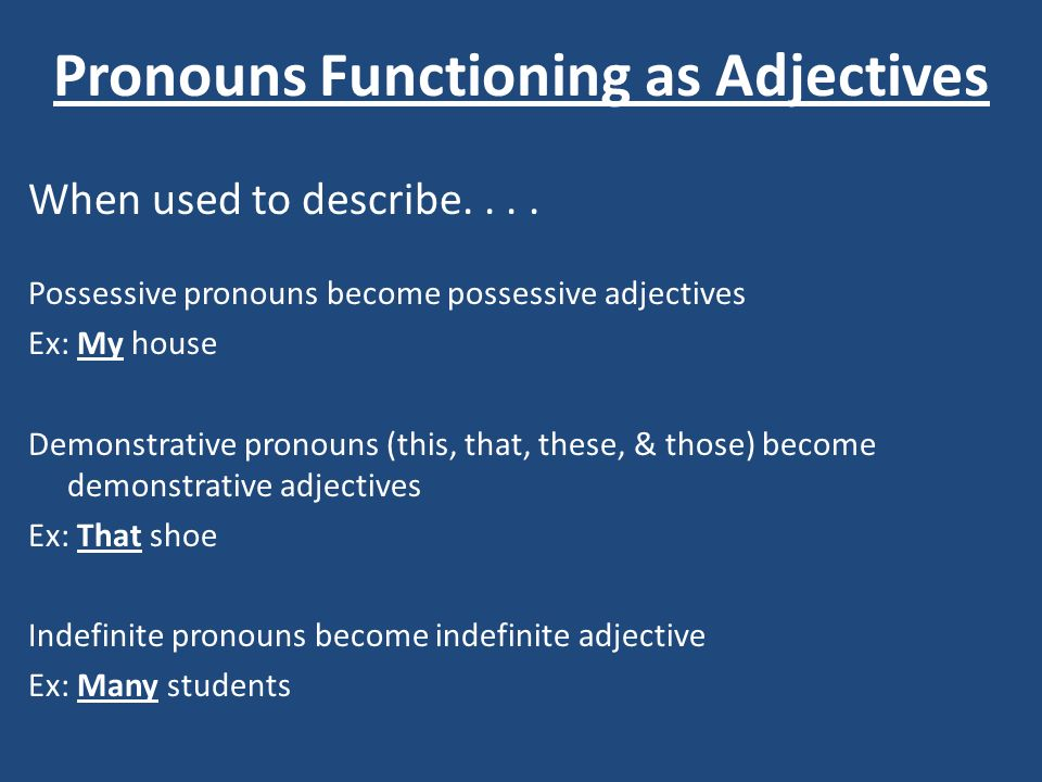 Pronouns Functioning as Adjectives When used to describe.... Possessive pronouns become possessive adjectives Ex: My house Demonstrative pronouns (thi
