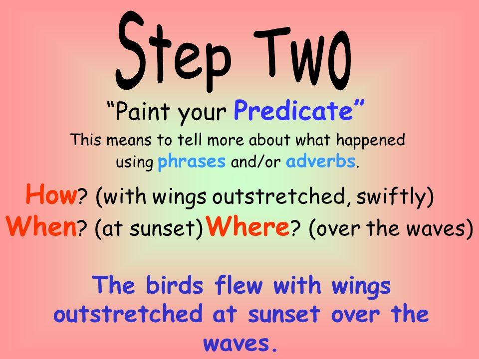 Paint your Predicate This means to tell more about what happened using phrases and/or adverbs.