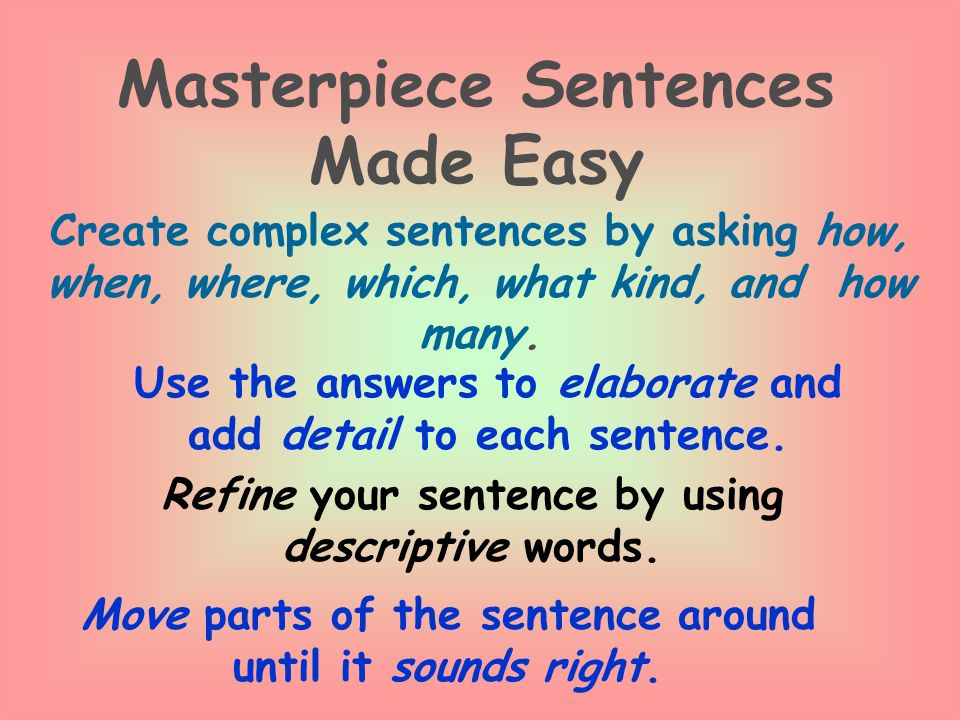 Masterpiece Sentences Made Easy Create complex sentences by asking how, when, where, which, what kind, and how many.