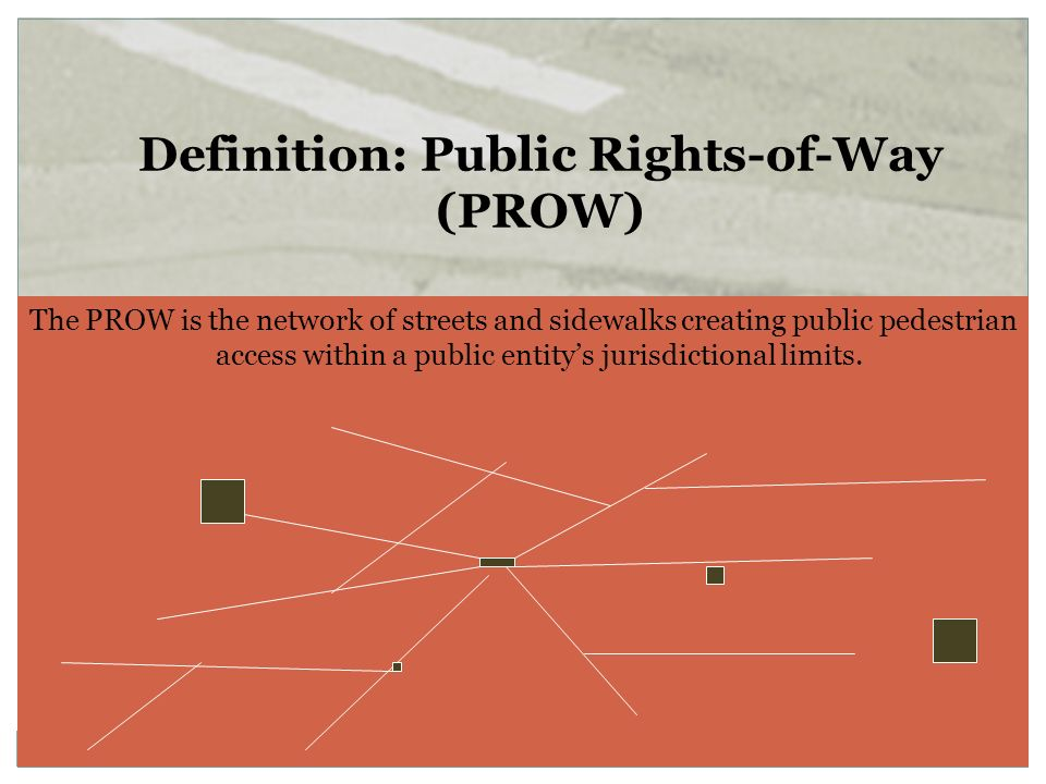 The PROW is the network of streets and sidewalks creating public pedestrian access within a public entitys jurisdictional limits. Definition: Public R
