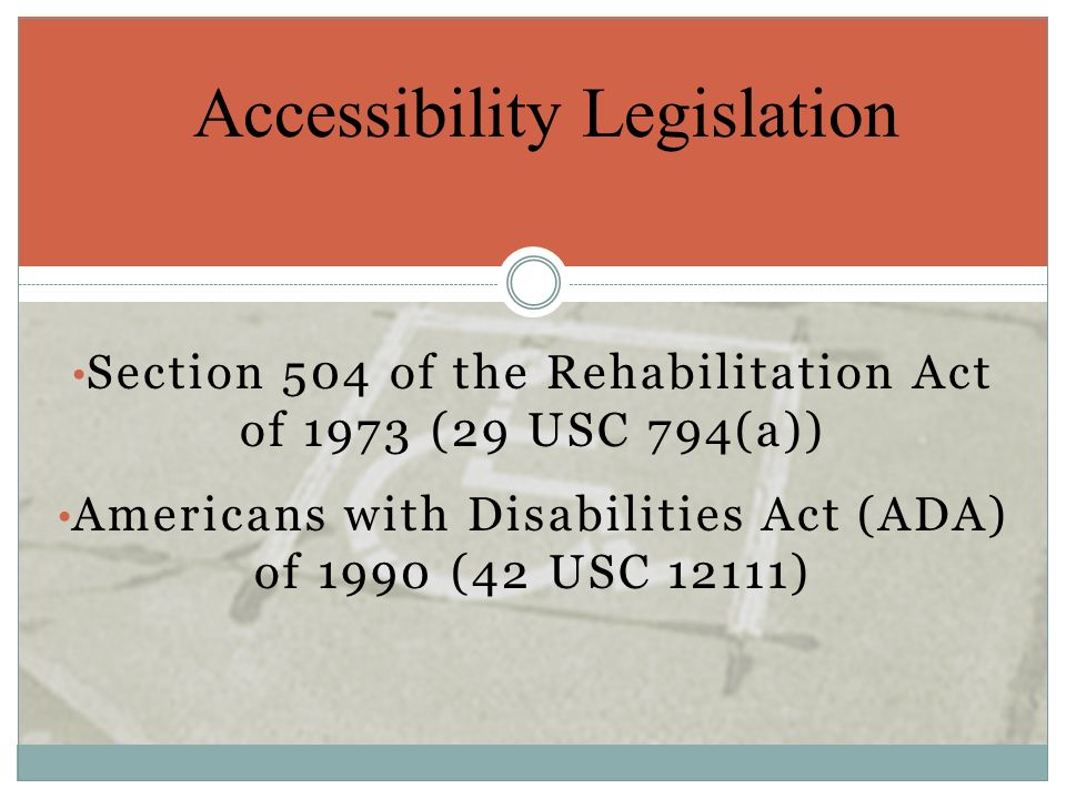 Section 504 of the Rehabilitation Act of 1973 (29 USC 794(a)) Americans with Disabilities Act (ADA) of 1990 (42 USC 12111) Accessibility Legislation